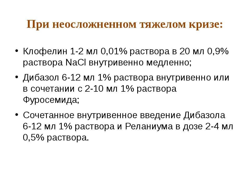 При неосложненном тяжелом кризе: Клофелин 1-2 мл 0,01% раствора в 20 мл 0,9% ...