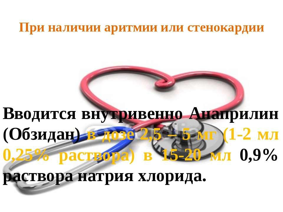 При наличии аритмии или стенокардии Вводится внутривенно Анаприлин (Обзидан) ...
