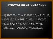 Ответы на «Считалки» 1) 1001001,012 – 111011,102 = 1101,112 110111,112 + 1011...