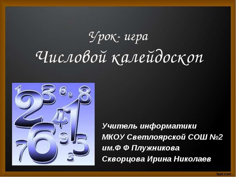 Урок- игра Числовой калейдоскоп Учитель информатики МКОУ Светлоярской СОШ №2 ...