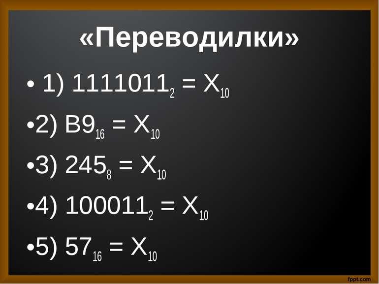 «Переводилки» 1) 11110112 = Х10 2) B916 = X10 3) 2458 = X10 4) 1000112 = X10 ...