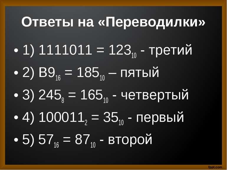 Ответы на «Переводилки» 1) 1111011 = 12310 - третий 2) B916 = 18510 – пятый 3...
