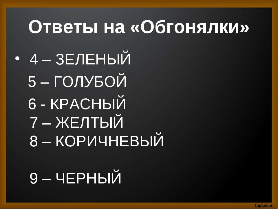 Ответы на «Обгонялки» 4 – ЗЕЛЕНЫЙ 5 – ГОЛУБОЙ 6 - КРАСНЫЙ 7 – ЖЕЛТЫЙ 8 – КОРИ...
