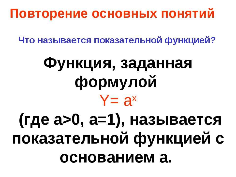 Повторение основных понятий Что называется показательной функцией? Функция, з...