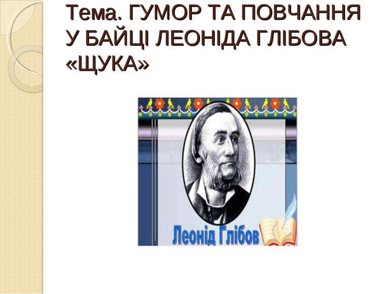 Тема. ГУМОР ТА ПОВЧАННЯ У БАЙЦІ ЛЕОНІДА ГЛІБОВА «ЩУКА»
