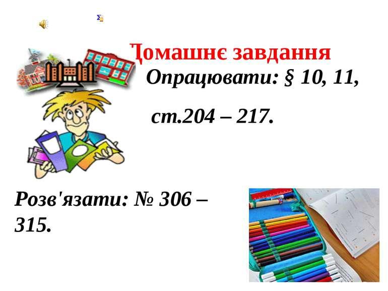 Домашнє завдання Розв'язати: № 306 – 315. Опрацювати: § 10, 11, ст.204 – 217.