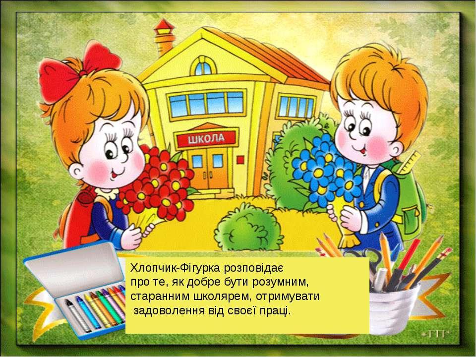 Хлопчик-Фігурка розповідає про те, як добре бути розумним, старанним школярем...