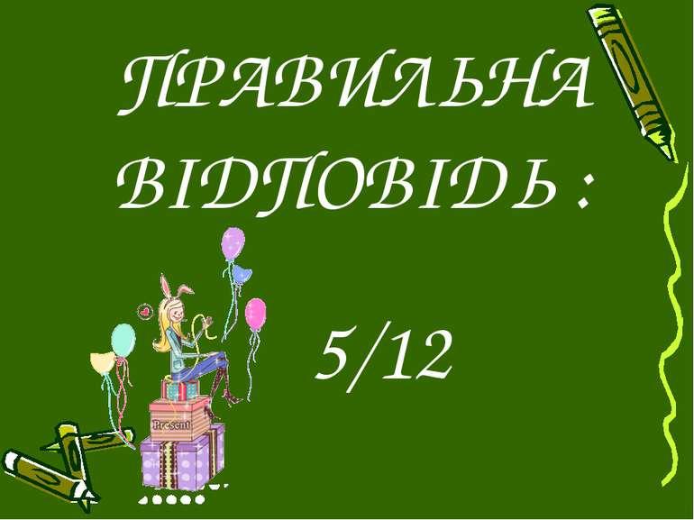 ПРАВИЛЬНА ВІДПОВІДЬ : 5/12