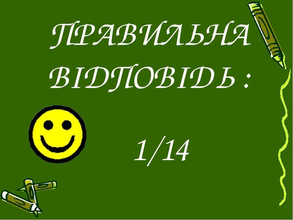 ПРАВИЛЬНА ВІДПОВІДЬ : 1/14