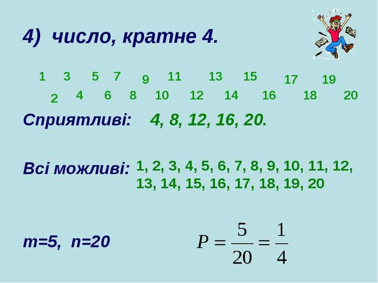 4) число, кратне 4. Сприятливі: 4, 8, 12, 16, 20. Всі можливі: m=5, n=20 1 3 ...