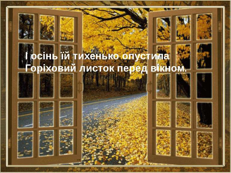 І осінь їй тихенько опустила Горіховий листок перед вікном.