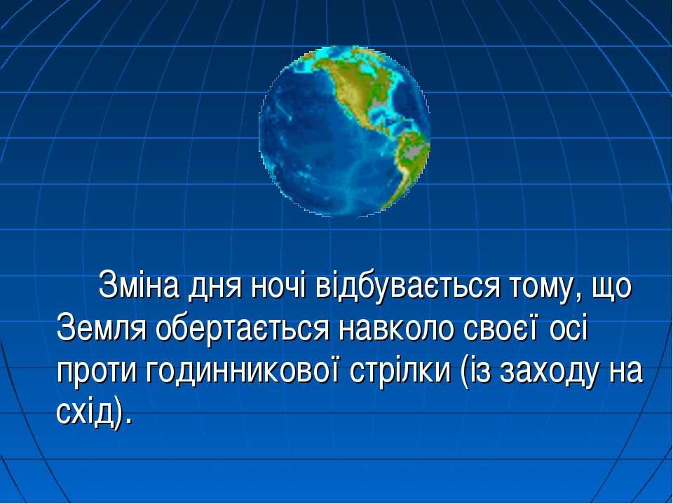 Зміна дня ночі відбувається тому, що Земля обертається навколо своєї осі прот...