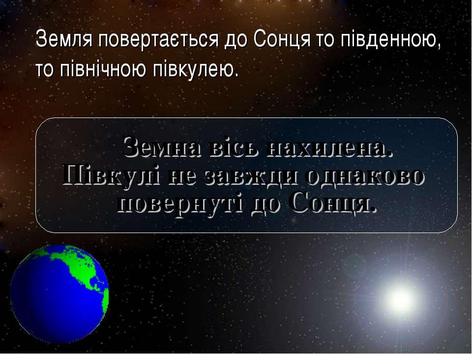Земля повертається до Сонця то південною, то північною півкулею. Земна вісь н...