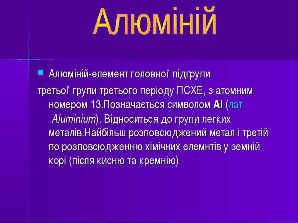 Алюміній-елемент головної підгрупи третьої групи третього періоду ПСХЕ, з ато...