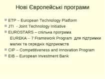 Нові Європейські програми ETP – European Technology Platform JTI - Joint Tech...