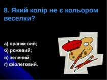 8. Який колір не є кольором веселки? а) оранжевий; б) рожевий; в) зелений; г)...