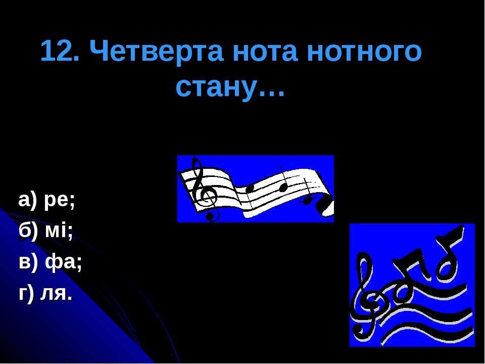 12. Четверта нота нотного стану… а) ре; б) мі; в) фа; г) ля.
