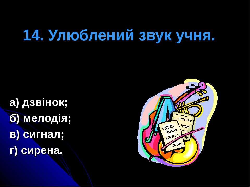 14. Улюблений звук учня. а) дзвінок; б) мелодія; в) сигнал; г) сирена.