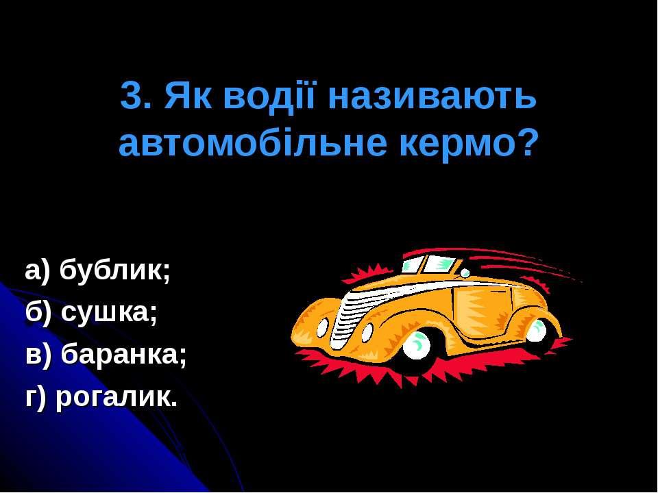 3. Як водії називають автомобільне кермо? а) бублик; б) сушка; в) баранка; г)...