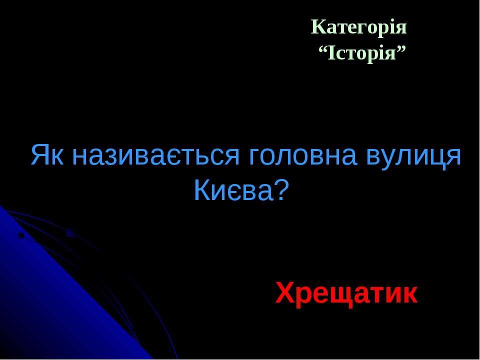 """Категорія """"Історія"""" Як називається головна вулиця Києва? Хрещатик"""