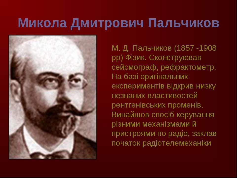 Микола Дмитрович Пальчиков М. Д. Пальчиков (1857 -1908 рр) Фізик. Сконструюва...