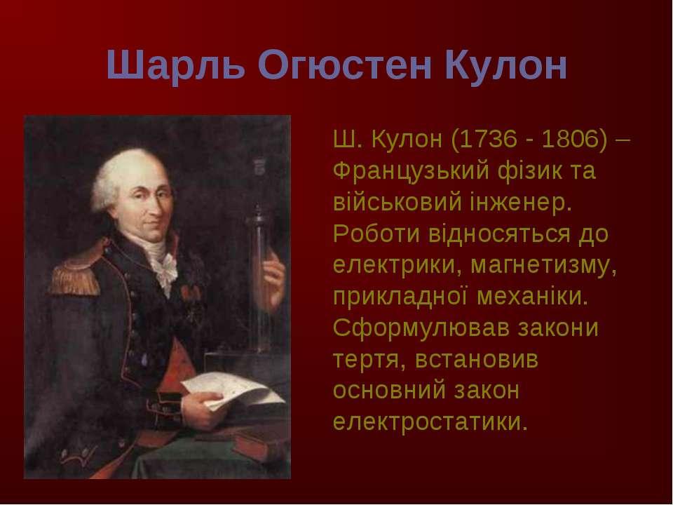 Шарль Огюстен Кулон Ш. Кулон (1736 - 1806) –Французький фізик та військовий і...