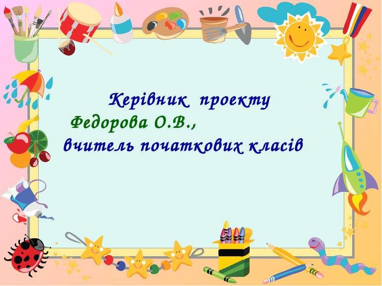 Керівник проекту Федорова О.В., вчитель початкових класів