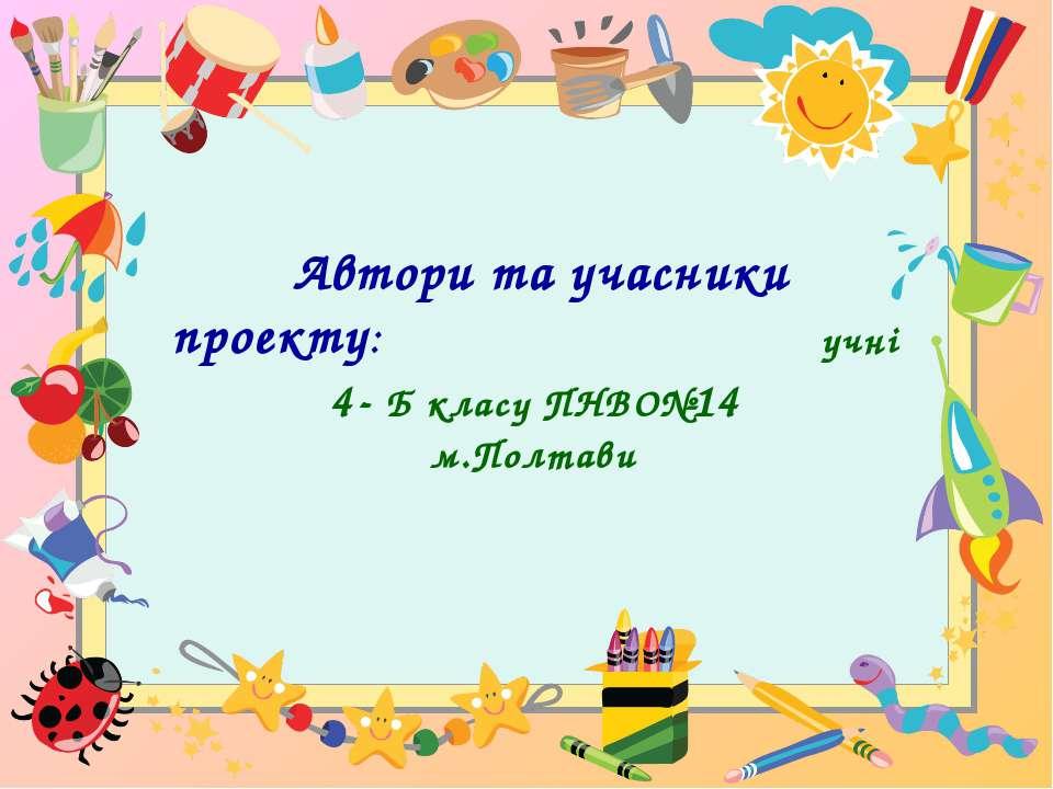 Автори та учасники проекту: учні 4- Б класу ПНВО№14 м.Полтави