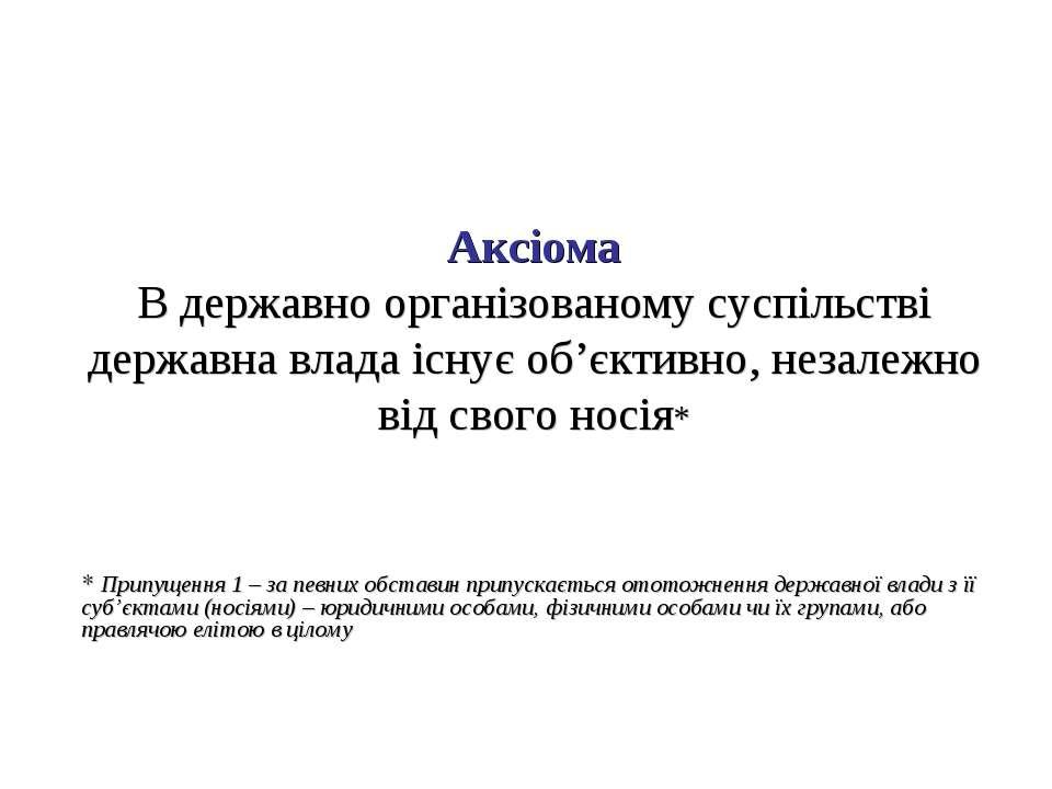 Аксіома В державно організованому суспільстві державна влада існує об'єктивно...