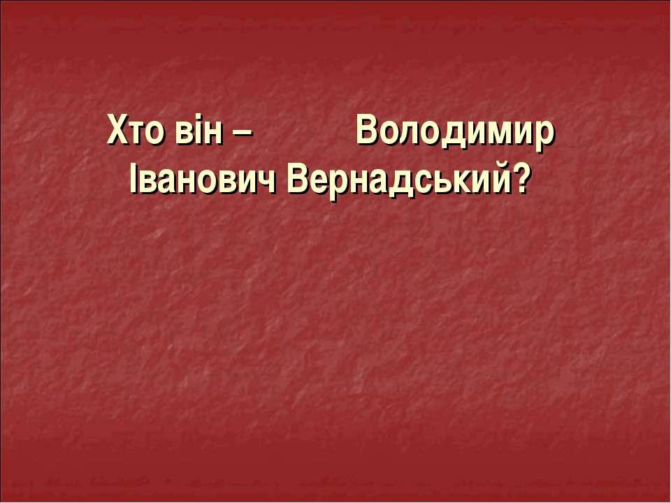 Хто він – Володимир Іванович Вернадський?