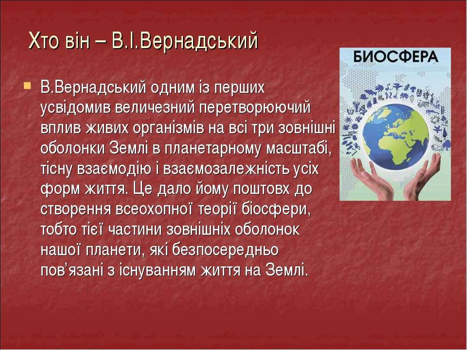 В.Вернадський одним із перших усвідомив величезний перетворюючий вплив живих ...