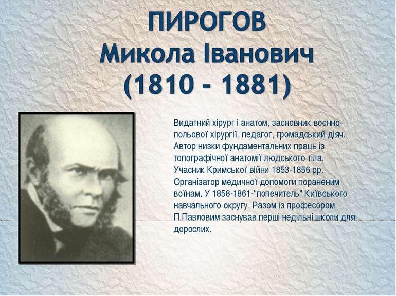 Видатний хірург і анатом, засновник воєнно-польової хірургії, педагог, громад...