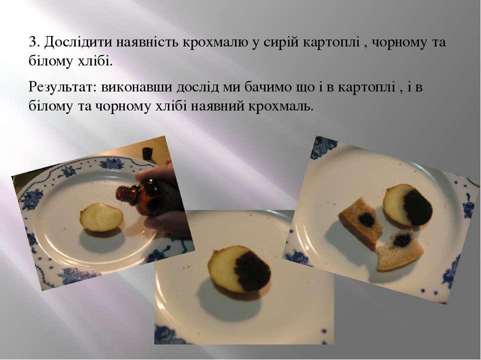 3. Дослідити наявність крохмалю у сирій картоплі , чорному та білому хлібі. Р...