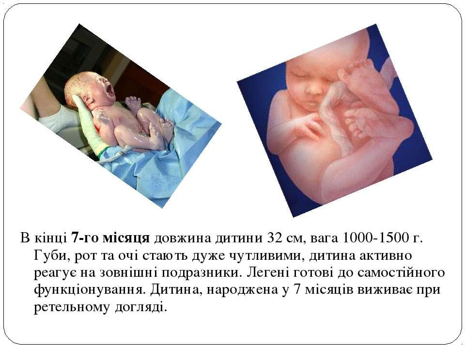 В кінці 7-го місяця довжина дитини 32 см, вага 1000-1500 г. Губи, рот та очі ...