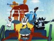 Виконання пісні «Пісенька друзів» з мультфільму «Бременські музиканти»