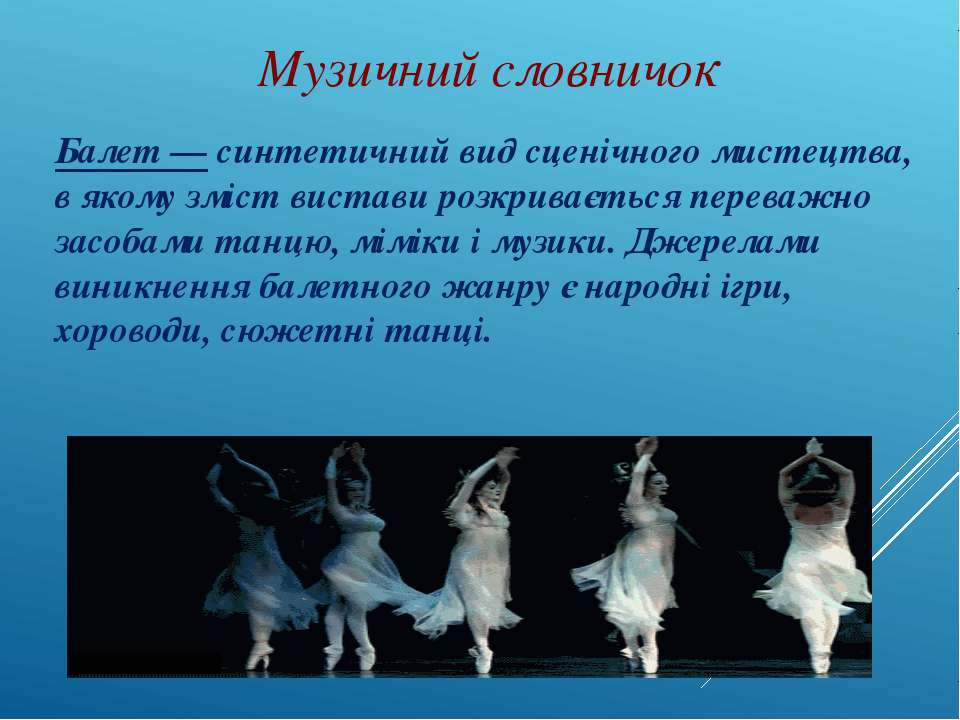 Музичний словничок Балет — синтетичний вид сценічного мистецтва, в якому зміс...