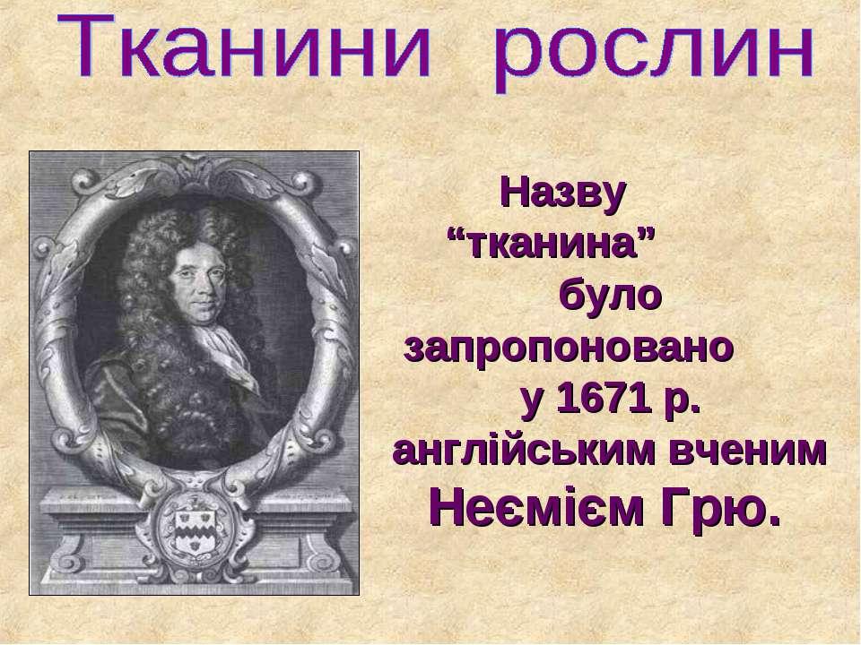 """Назву """"тканина"""" було запропоновано у 1671 р. англійським вченим Неємієм Грю."""