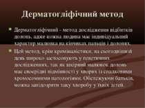 Дерматогліфічний метод Дерматогліфічний - метод дослідження відбитків долонь,...