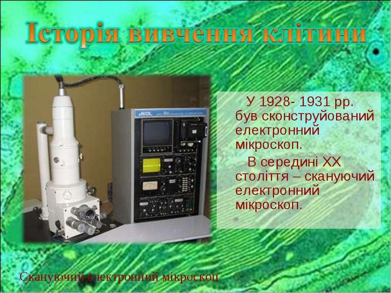 У 1928- 1931 рр. був сконструйований електронний мікроскоп. В середині ХХ сто...