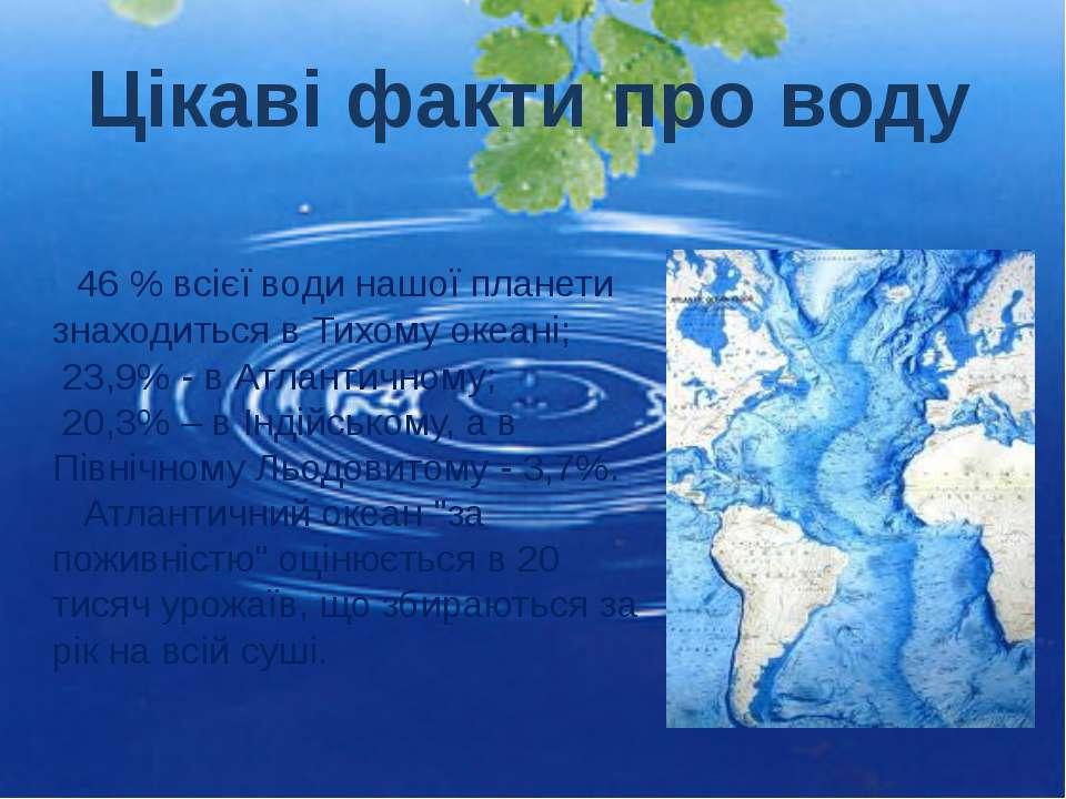 46 % всієї води нашої планети знаходиться в Тихому океані; 23,9% - в Атлантич...