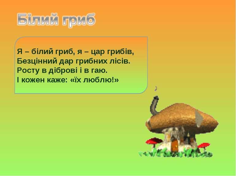 Я – білий гриб, я – цар грибів, Безцінний дар грибних лісів. Росту в діброві ...