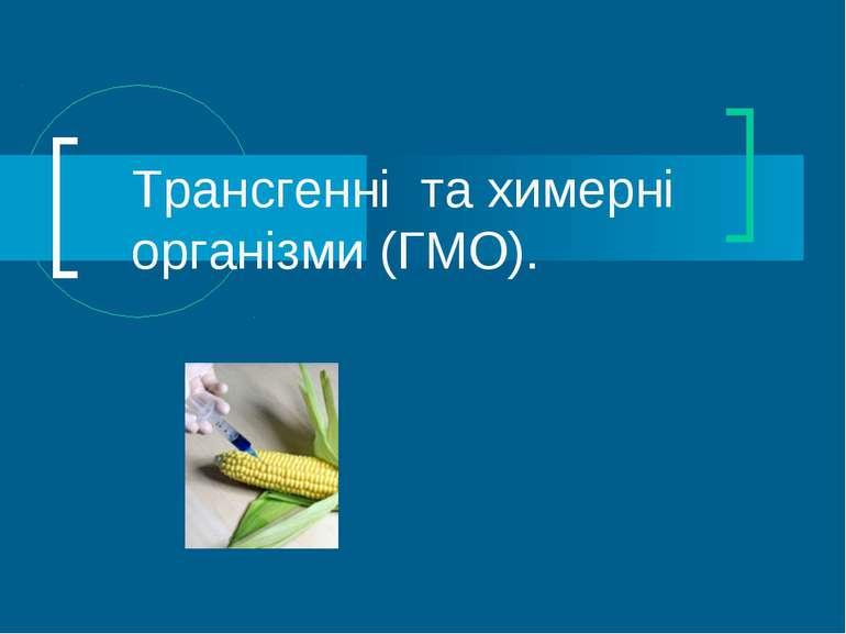 Трансгенні та химерні організми (ГМО).