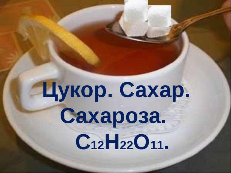 Цукор. Сахар. Сахароза. C12H22O11.