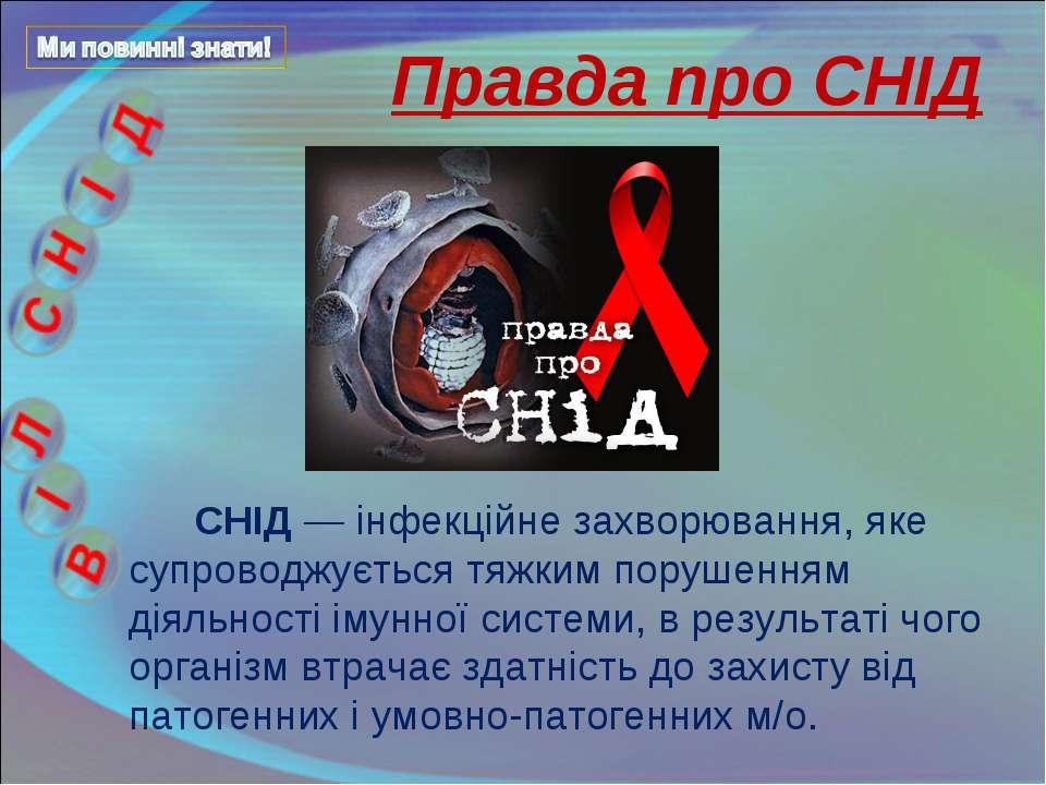 Правда про СНІД СНІД — інфекційне захворювання, яке супроводжується тяжким по...