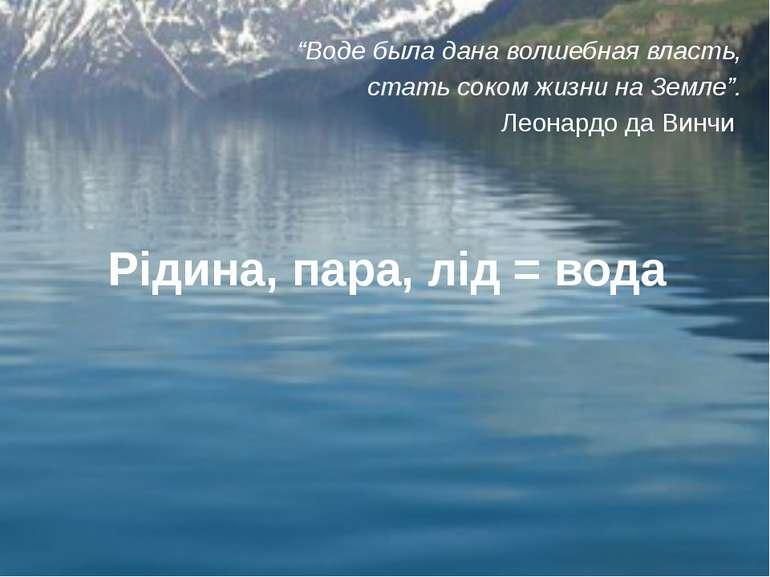 """Рідина, пара, лід = вода """"Воде была дана волшебная власть, стать соком жизни ..."""