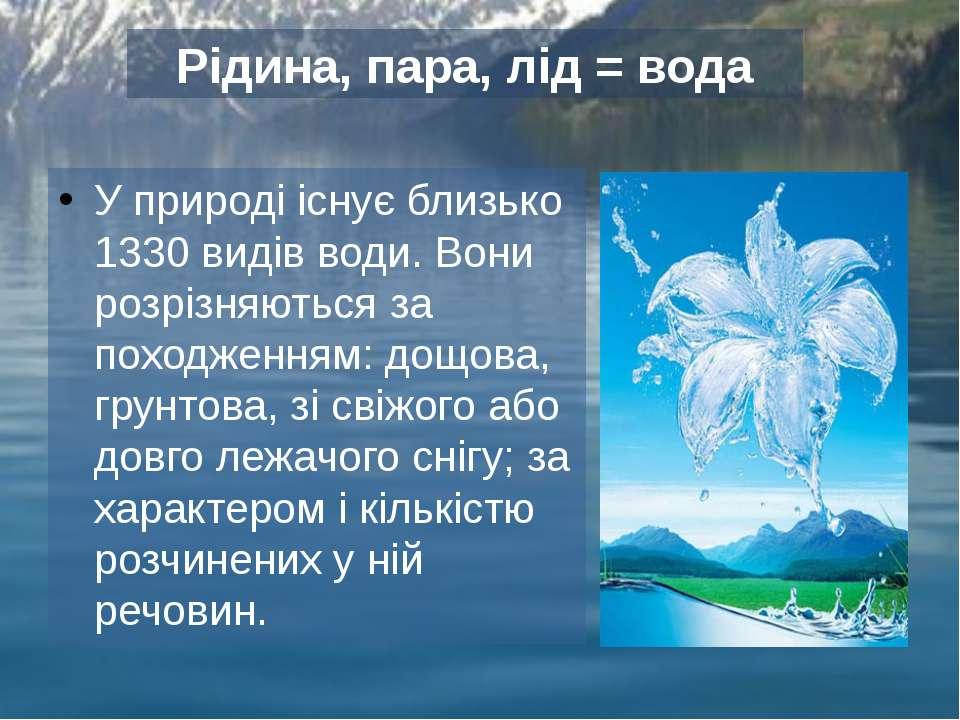 У природі існує близько 1330 видів води. Вони розрізняються за походженням: д...
