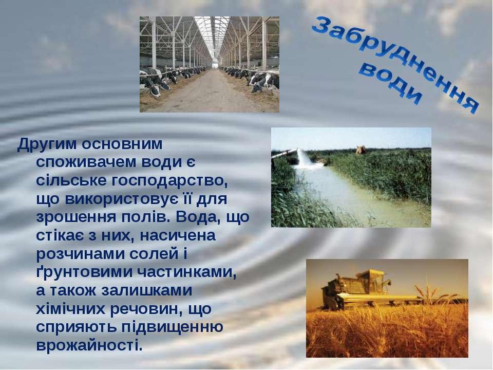Другим основним споживачем води є сільське господарство, що використовує її д...
