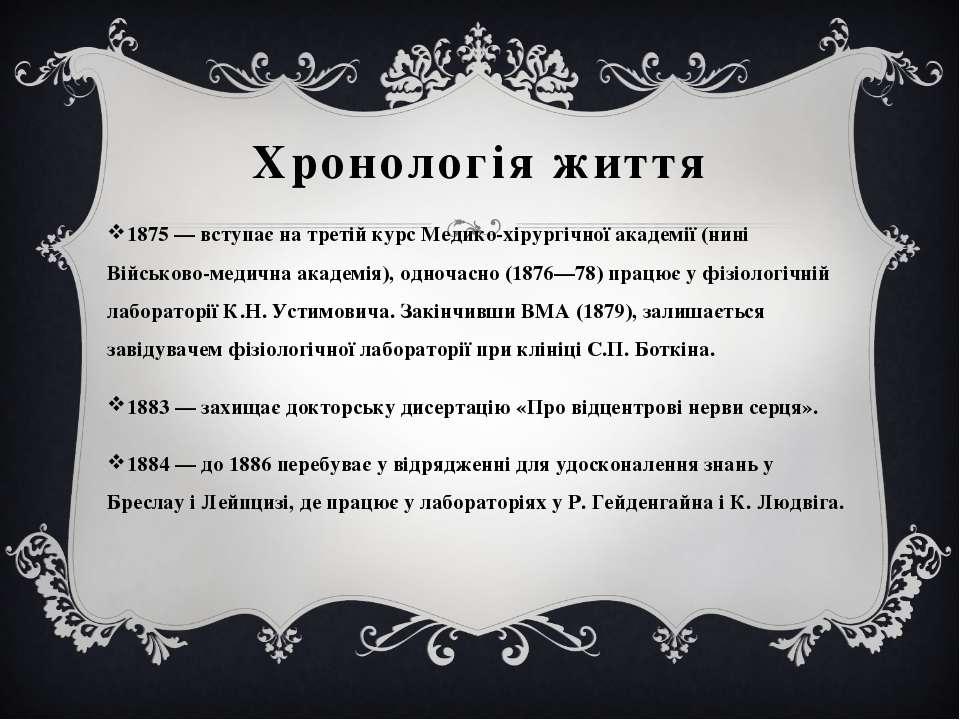 Хронологія життя 1875 — вступає на третій курс Медико-хірургічної академії (н...