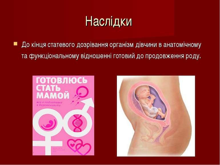 Наслідки До кінця статевого дозрівання організм дівчини в анатомічному та фун...