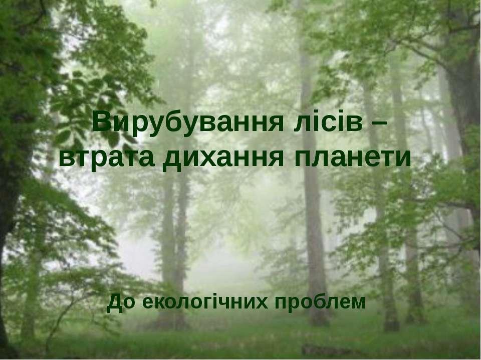 До екологічних проблем Вирубування лісів – втрата дихання планети